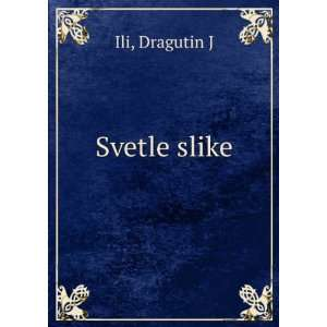 Svetle slike Dragutin J Ili Books