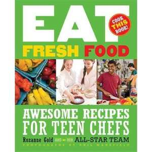 Eat Fresh Food Awesome Recipes for Teen Chefs; More Than